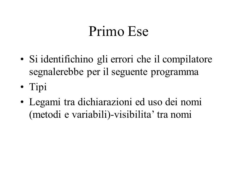 Primo Ese Si identifichino gli errori che il compilatore segnalerebbe per il seguente programma Tipi Legami tra dichiarazioni ed uso dei nomi (metodi e variabili)-visibilita' tra nomi