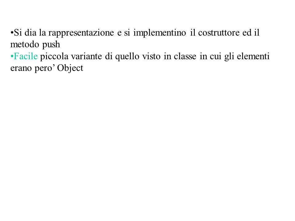 Si dia la rappresentazione e si implementino il costruttore ed il metodo push Facile piccola variante di quello visto in classe in cui gli elementi erano pero' Object