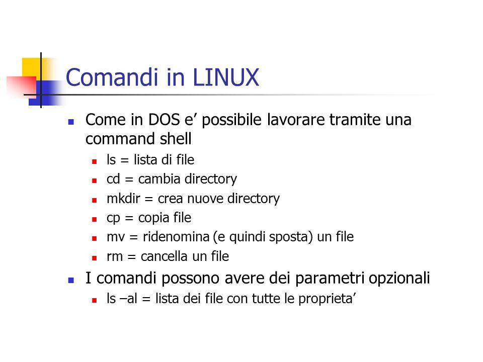Comandi in LINUX Come in DOS e' possibile lavorare tramite una command shell ls = lista di file cd = cambia directory mkdir = crea nuove directory cp = copia file mv = ridenomina (e quindi sposta) un file rm = cancella un file I comandi possono avere dei parametri opzionali ls –al = lista dei file con tutte le proprieta'