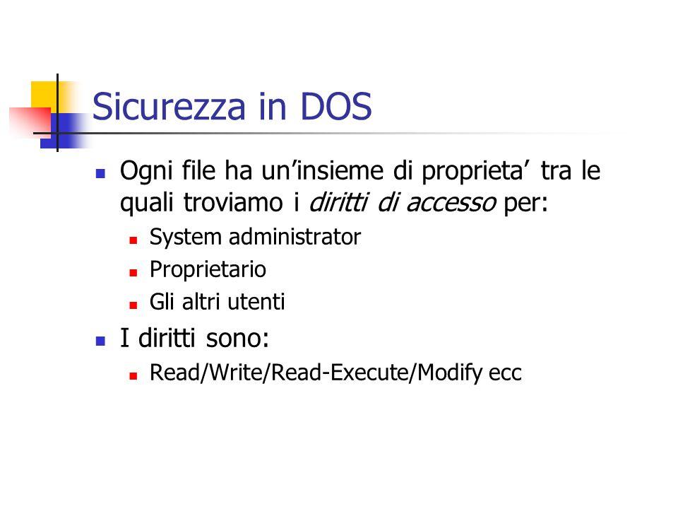 Sicurezza in DOS Ogni file ha un'insieme di proprieta' tra le quali troviamo i diritti di accesso per: System administrator Proprietario Gli altri utenti I diritti sono: Read/Write/Read-Execute/Modify ecc