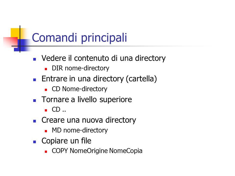 Comandi principali Vedere il contenuto di una directory DIR nome-directory Entrare in una directory (cartella) CD Nome-directory Tornare a livello superiore CD..