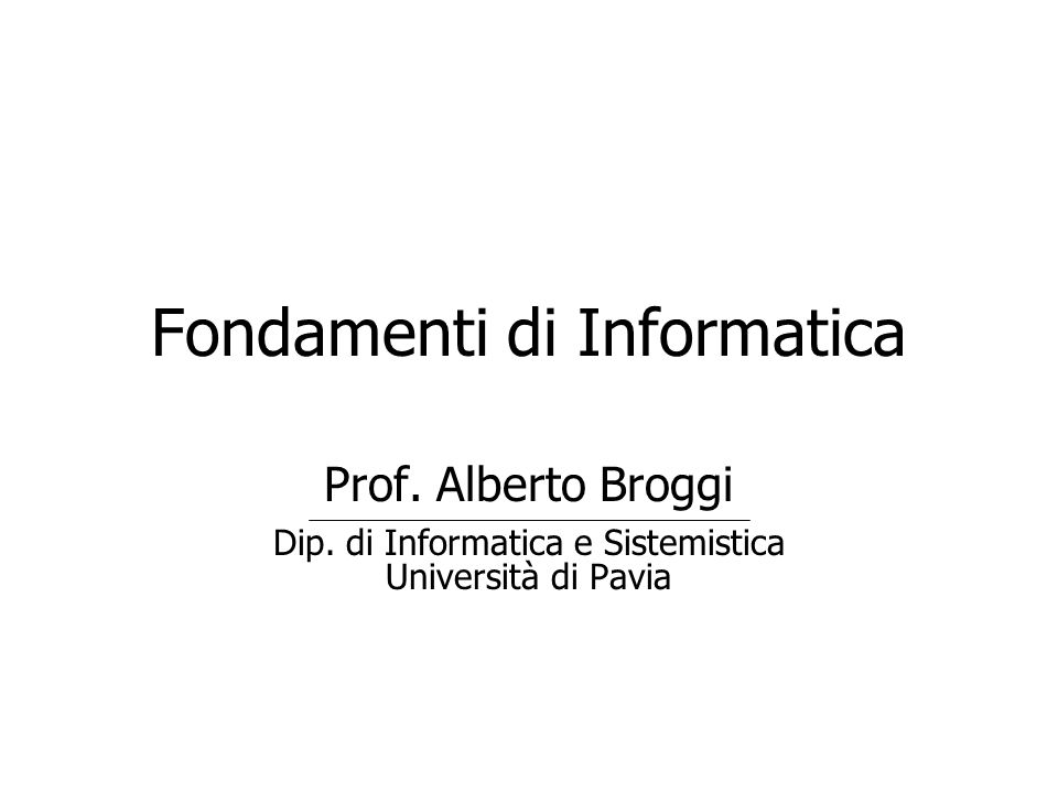 Fondamenti di Informatica Prof. Alberto Broggi Dip. di Informatica e Sistemistica Università di Pavia
