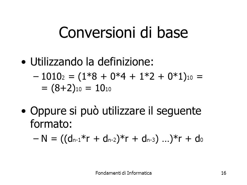 Fondamenti di Informatica16 Conversioni di base Utilizzando la definizione: –1010 2 = (1*8 + 0*4 + 1*2 + 0*1) 10 = = (8+2) 10 = 10 10 Oppure si può ut