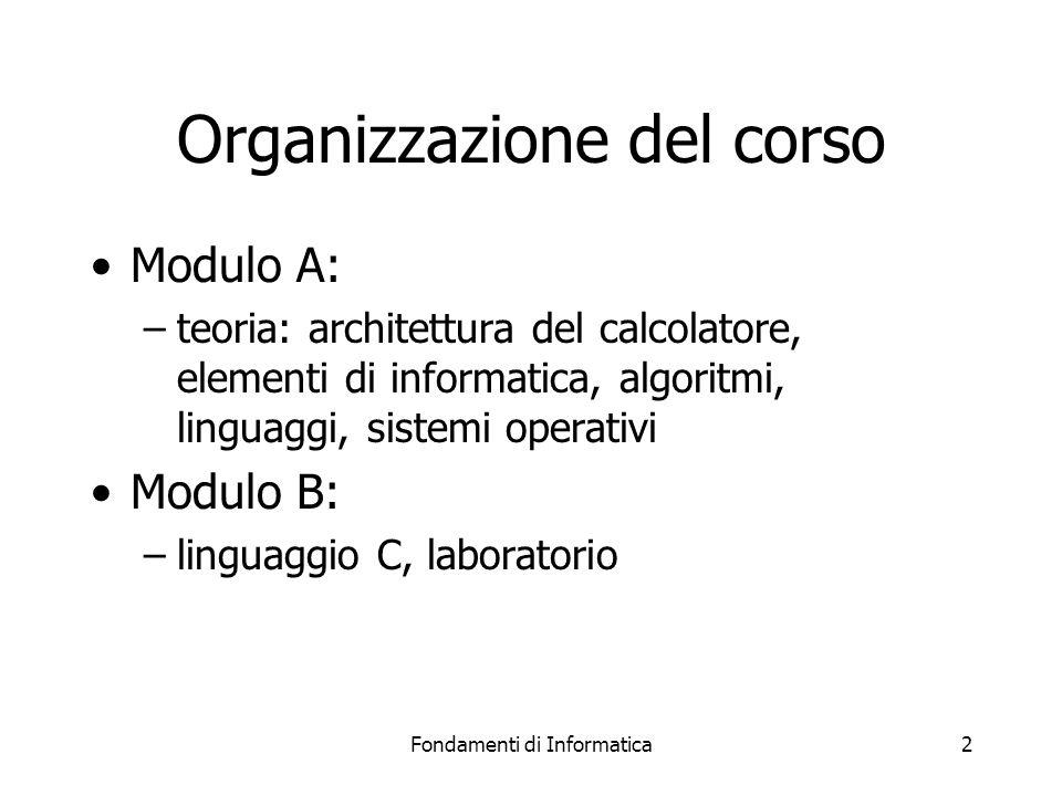 Fondamenti di Informatica2 Organizzazione del corso Modulo A: –teoria: architettura del calcolatore, elementi di informatica, algoritmi, linguaggi, si