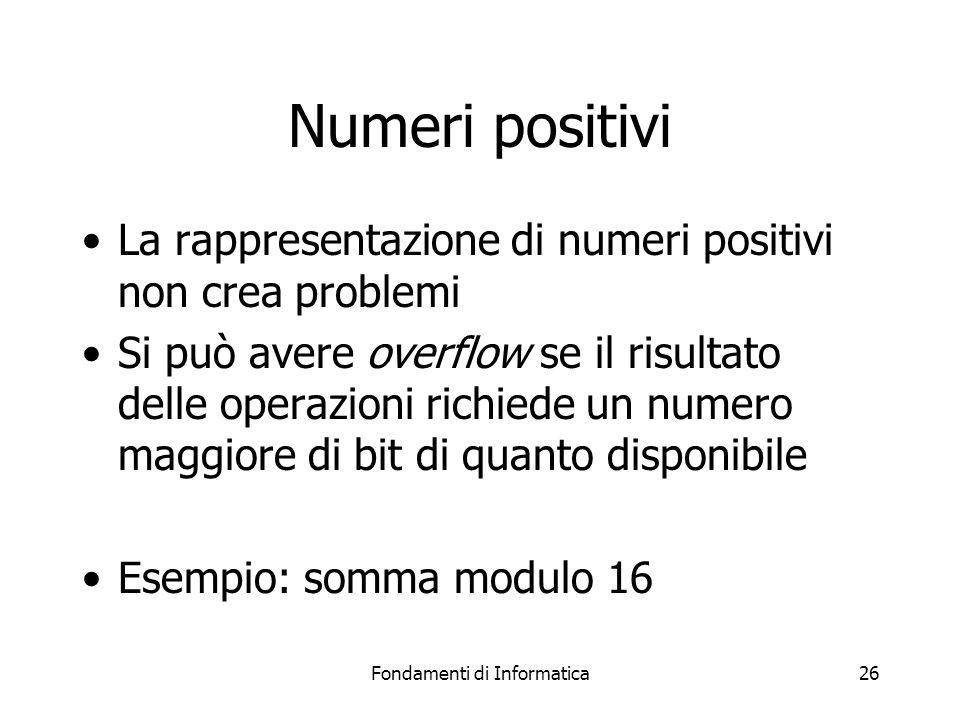 Fondamenti di Informatica26 Numeri positivi La rappresentazione di numeri positivi non crea problemi Si può avere overflow se il risultato delle opera