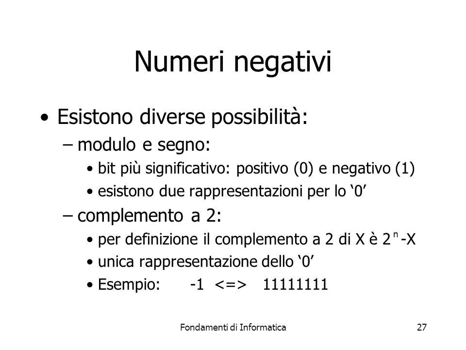 Fondamenti di Informatica27 Numeri negativi Esistono diverse possibilità: –modulo e segno: bit più significativo: positivo (0) e negativo (1) esistono