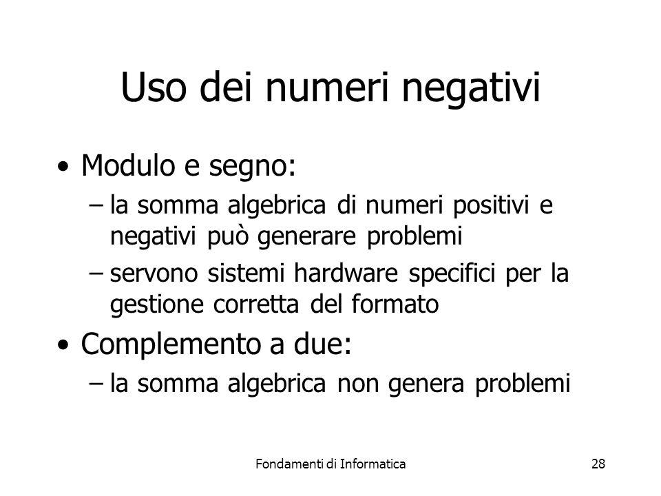 Fondamenti di Informatica28 Uso dei numeri negativi Modulo e segno: –la somma algebrica di numeri positivi e negativi può generare problemi –servono s
