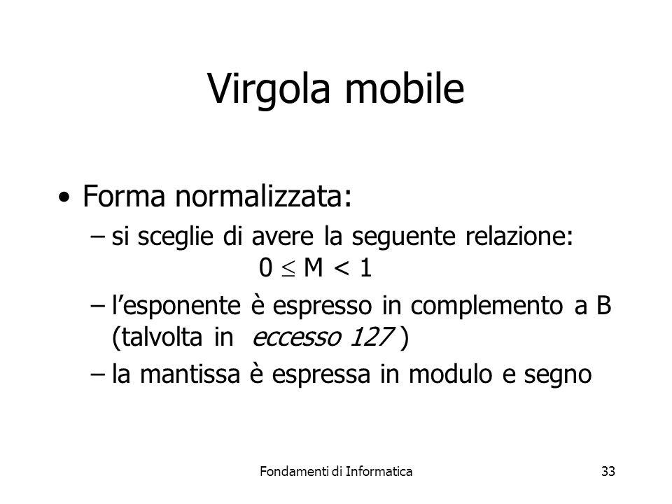 Fondamenti di Informatica33 Virgola mobile Forma normalizzata: –si sceglie di avere la seguente relazione: 0  M < 1 –l'esponente è espresso in comple