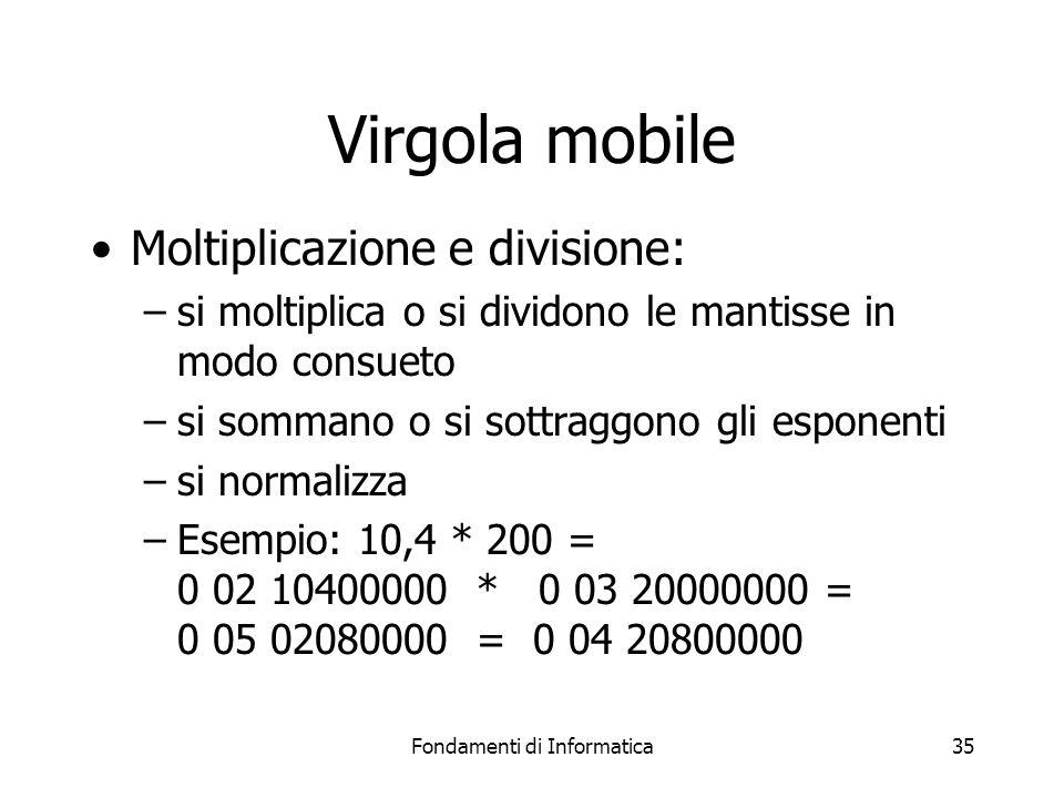Fondamenti di Informatica35 Virgola mobile Moltiplicazione e divisione: –si moltiplica o si dividono le mantisse in modo consueto –si sommano o si sot