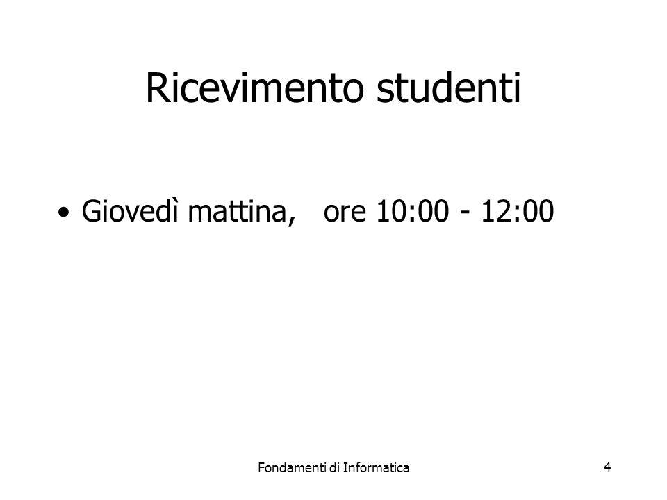 Fondamenti di Informatica4 Ricevimento studenti Giovedì mattina, ore 10:00 - 12:00