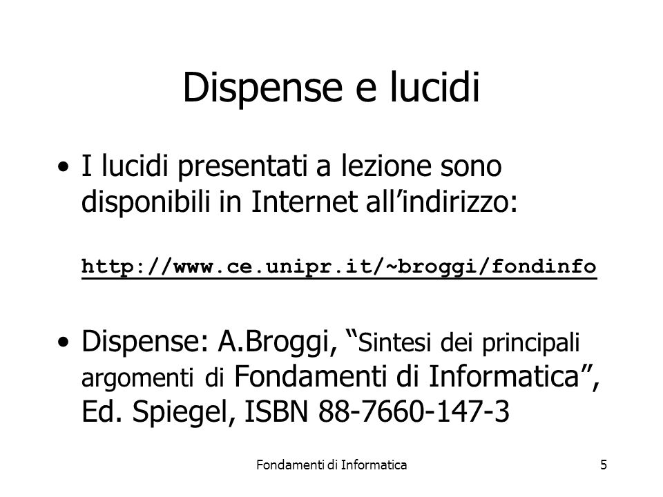 Fondamenti di Informatica5 Dispense e lucidi I lucidi presentati a lezione sono disponibili in Internet all'indirizzo: http://www.ce.unipr.it/~broggi/
