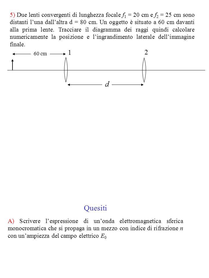 5) Due lenti convergenti di lunghezza focale f 1 = 20 cm e f 2 = 25 cm sono distanti l'una dall'altra d = 80 cm. Un oggetto è situato a 60 cm davanti