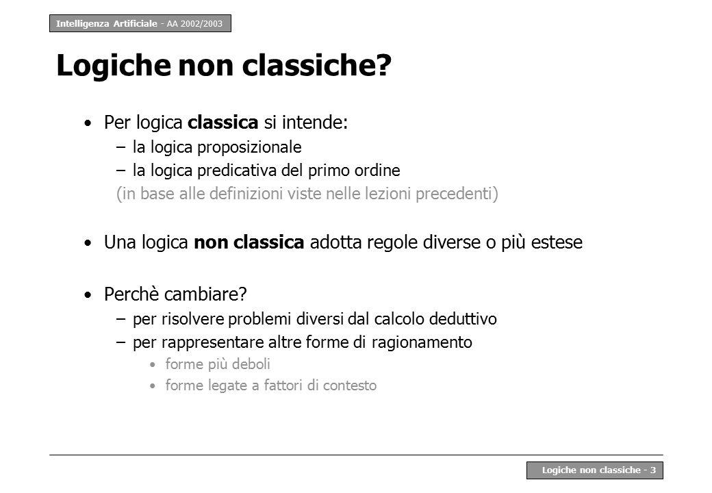 Intelligenza Artificiale - AA 2002/2003 Logiche non classiche - 4 Direzioni di estensione o modifica a)Usare la logica classica in modo diverso –p.