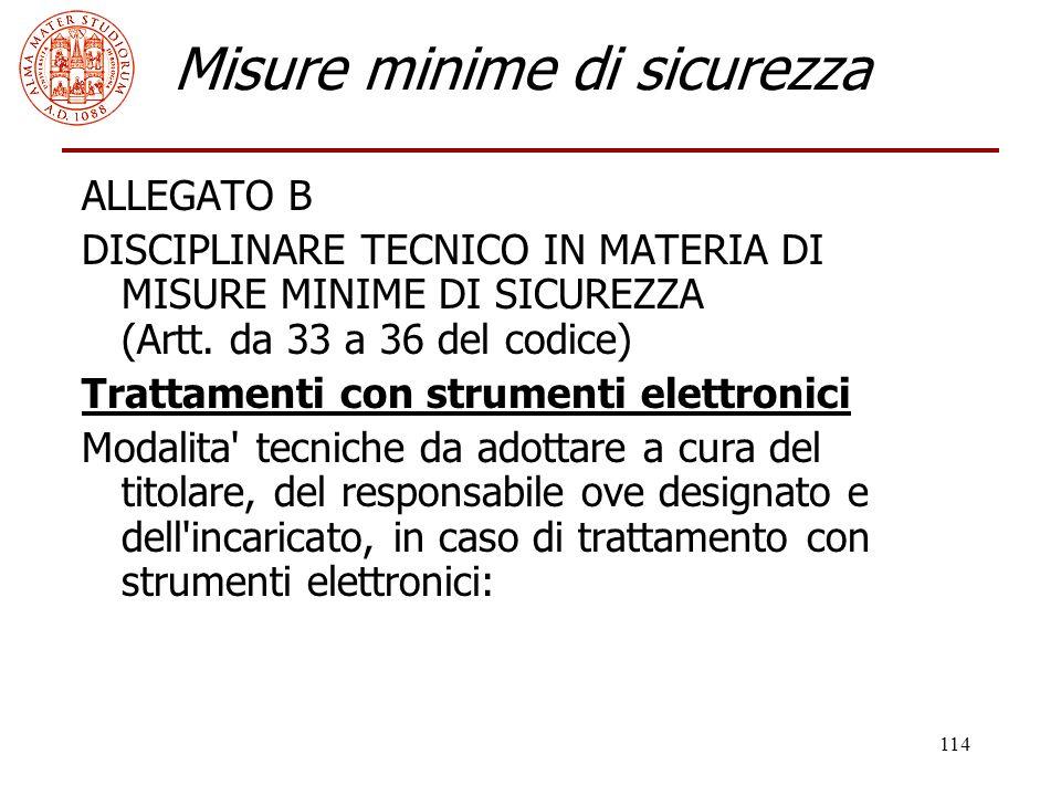 114 Misure minime di sicurezza ALLEGATO B DISCIPLINARE TECNICO IN MATERIA DI MISURE MINIME DI SICUREZZA (Artt. da 33 a 36 del codice) Trattamenti con
