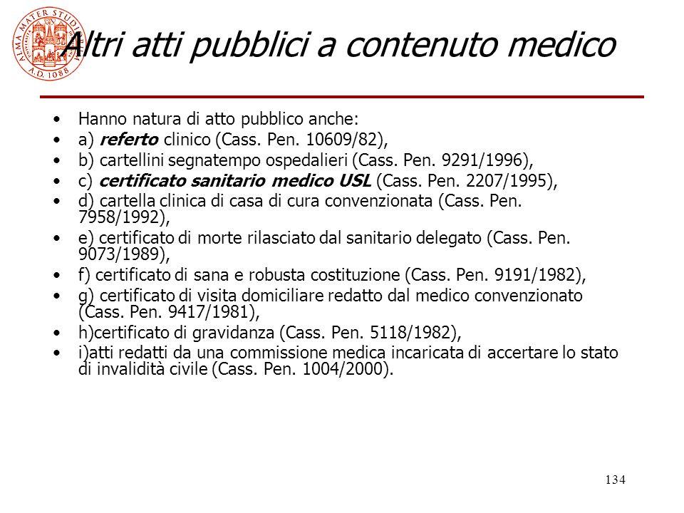 134 Altri atti pubblici a contenuto medico Hanno natura di atto pubblico anche: a) referto clinico (Cass. Pen. 10609/82), b) cartellini segnatempo osp