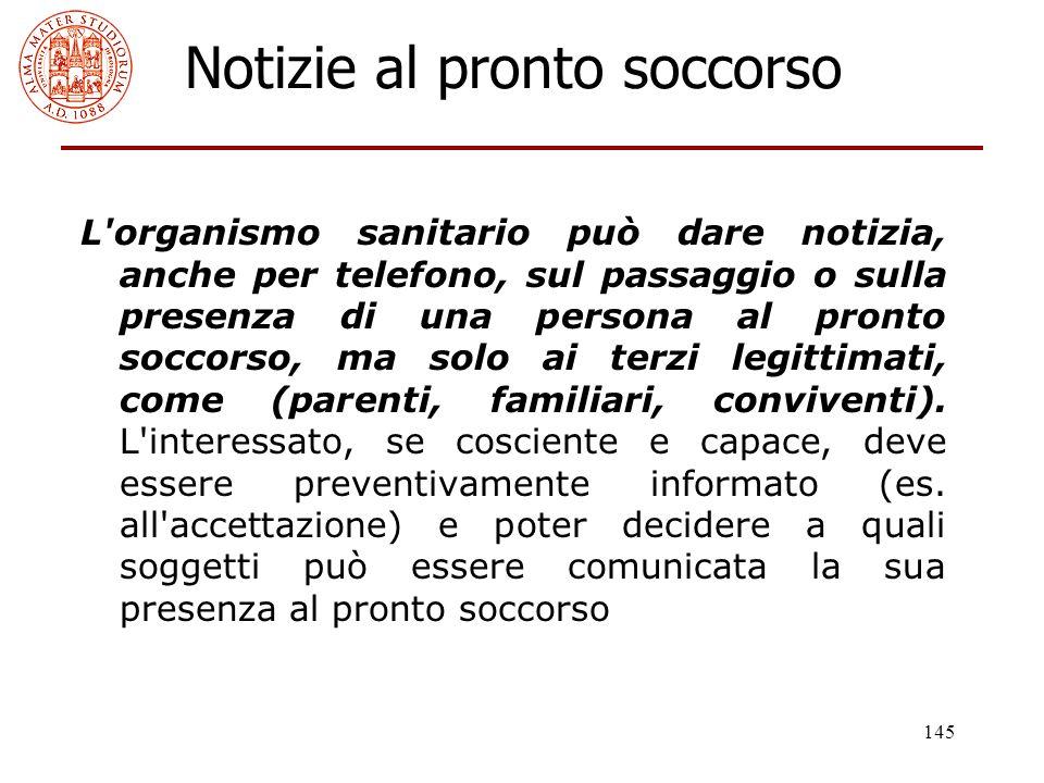 145 Notizie al pronto soccorso L'organismo sanitario può dare notizia, anche per telefono, sul passaggio o sulla presenza di una persona al pronto soc