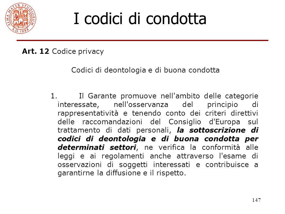 147 I codici di condotta Art. 12 Codice privacy Codici di deontologia e di buona condotta la sottoscrizione di codici di deontologia e di buona condot