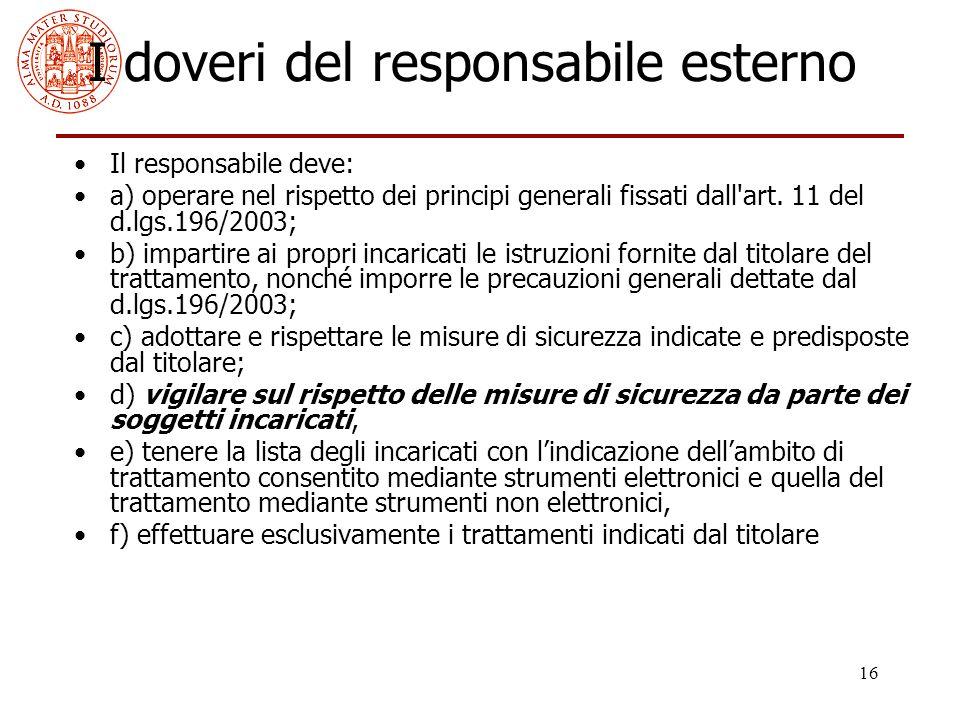 16 I doveri del responsabile esterno Il responsabile deve: a) operare nel rispetto dei principi generali fissati dall'art. 11 del d.lgs.196/2003; b) i