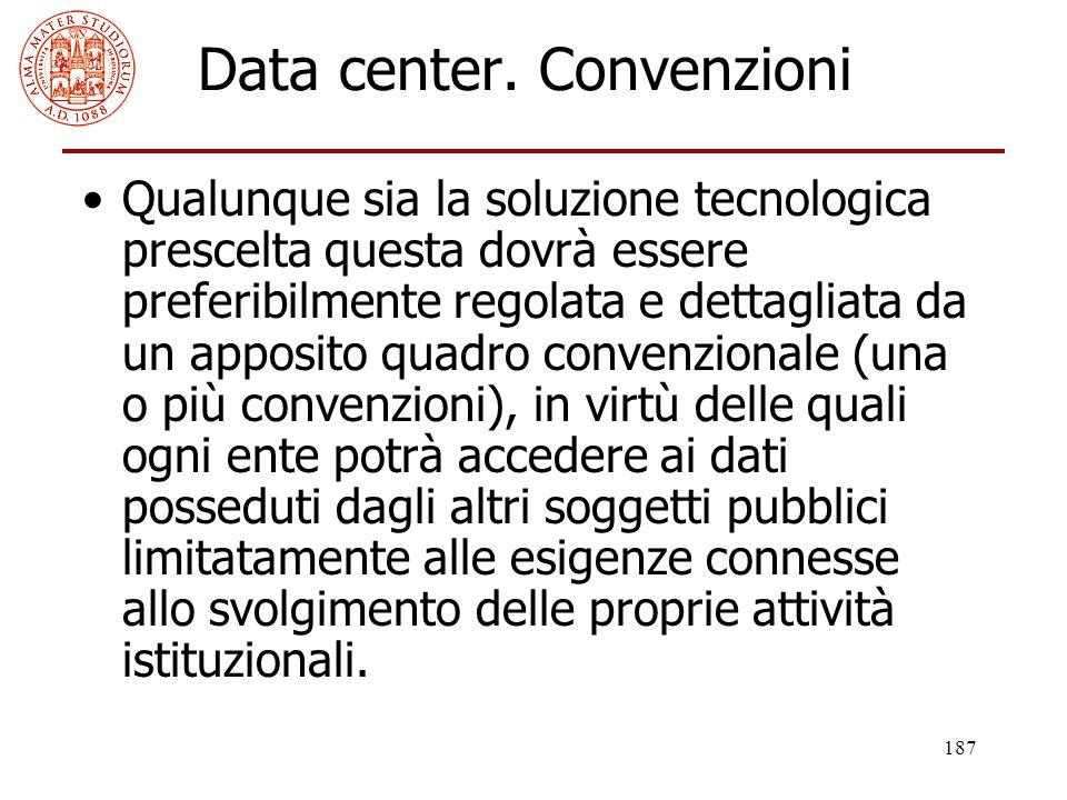 187 Data center. Convenzioni Qualunque sia la soluzione tecnologica prescelta questa dovrà essere preferibilmente regolata e dettagliata da un apposit