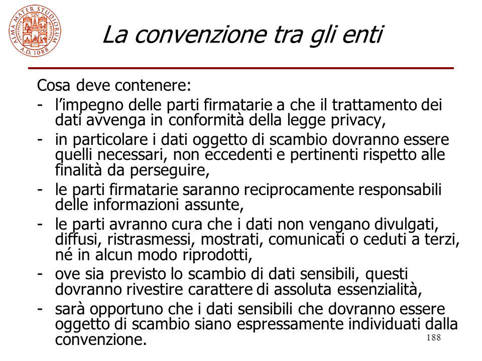 188 La convenzione tra gli enti Cosa deve contenere: -l'impegno delle parti firmatarie a che il trattamento dei dati avvenga in conformità della legge