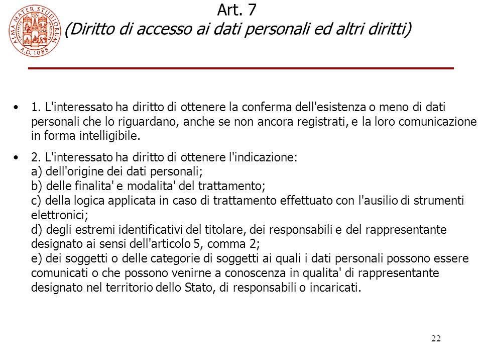 22 Art. 7 (Diritto di accesso ai dati personali ed altri diritti) 1. L'interessato ha diritto di ottenere la conferma dell'esistenza o meno di dati pe