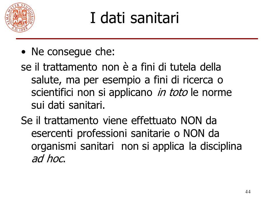 44 I dati sanitari Ne consegue che: se il trattamento non è a fini di tutela della salute, ma per esempio a fini di ricerca o scientifici non si appli