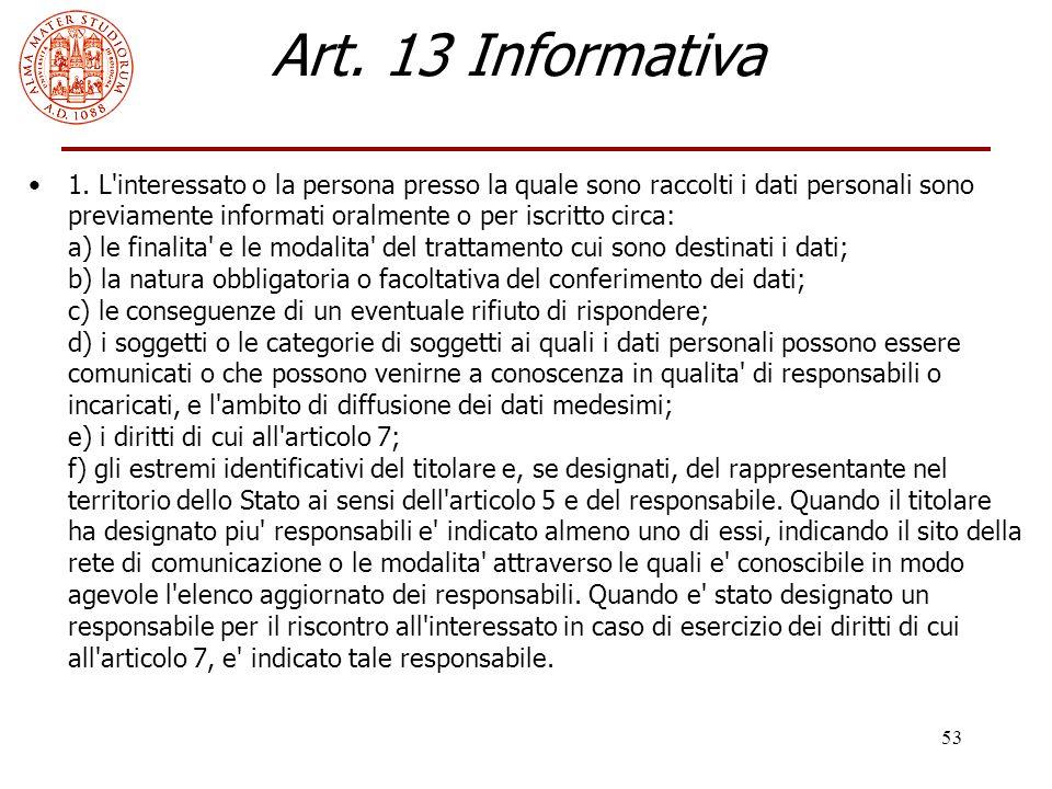 53 Art. 13 Informativa 1. L'interessato o la persona presso la quale sono raccolti i dati personali sono previamente informati oralmente o per iscritt