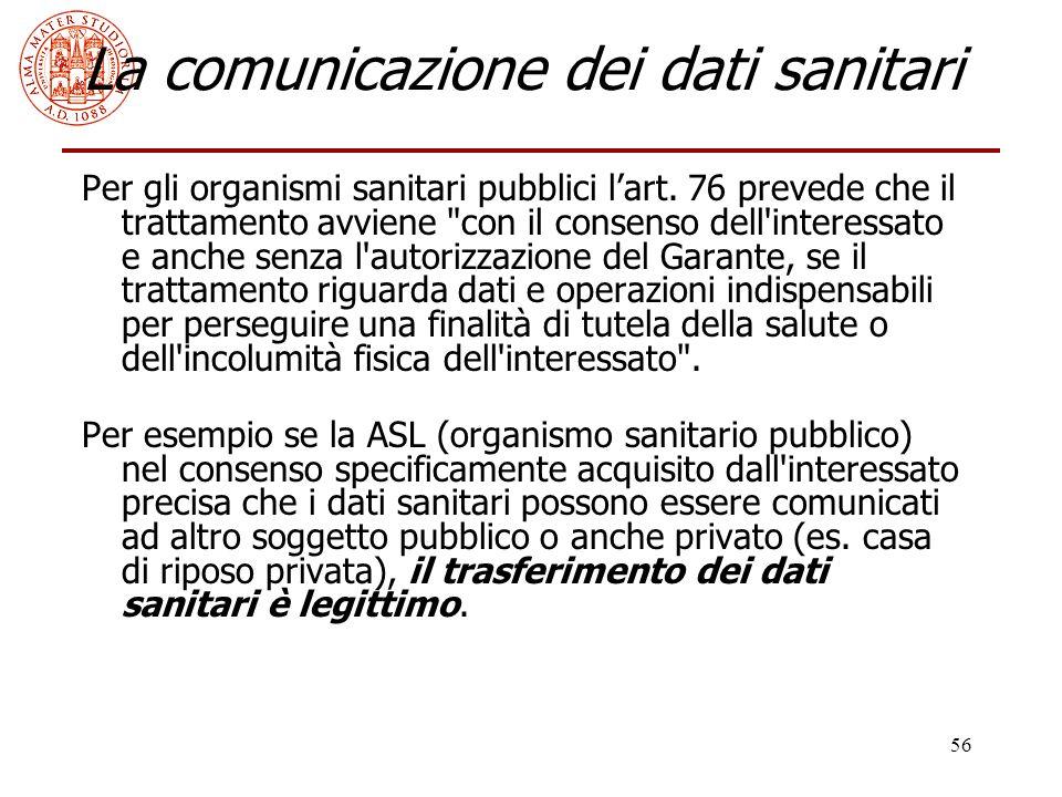 56 La comunicazione dei dati sanitari Per gli organismi sanitari pubblici l'art. 76 prevede che il trattamento avviene