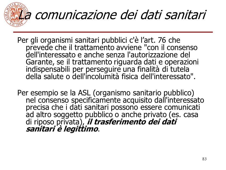 83 La comunicazione dei dati sanitari Per gli organismi sanitari pubblici c'è l'art. 76 che prevede che il trattamento avviene