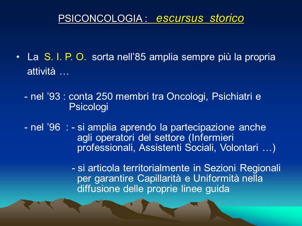 PSICONCOLOGIA : escursus storico La S. I. P. O. sorta nell'85 amplia sempre più la propria attività … - nel '93 : conta 250 membri tra Oncologi, Psich