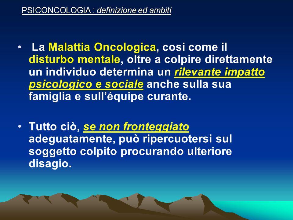 PSICONCOLOGIA : definizione ed ambiti La Malattia Oncologica, cosi come il disturbo mentale, oltre a colpire direttamente un individuo determina un ri