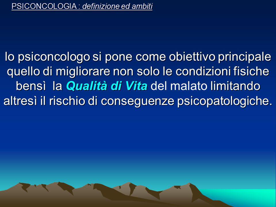 PSICONCOLOGIA : definizione ed ambiti lo psiconcologo si pone come obiettivo principale quello di migliorare non solo le condizioni fisiche bensì la Q