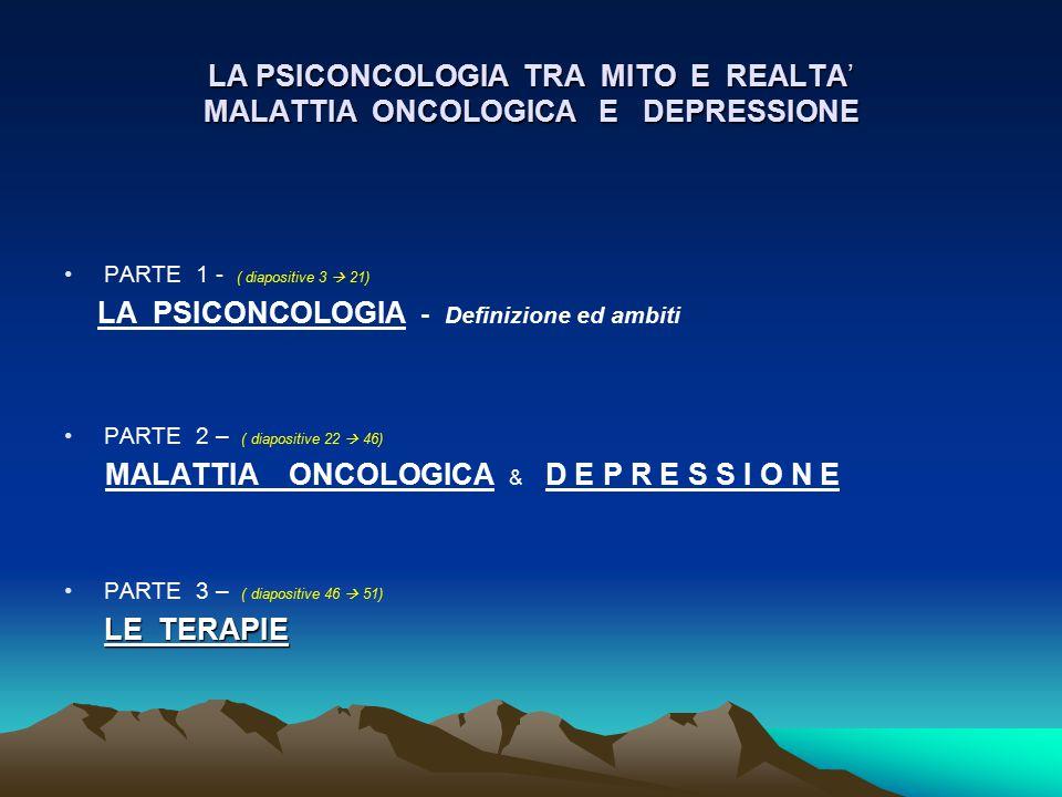 LA PSICONCOLOGIA TRA MITO E REALTA' MALATTIA ONCOLOGICA E DEPRESSIONE PARTE 1 - ( diapositive 3  21) LA PSICONCOLOGIA - Definizione ed ambiti PARTE 2