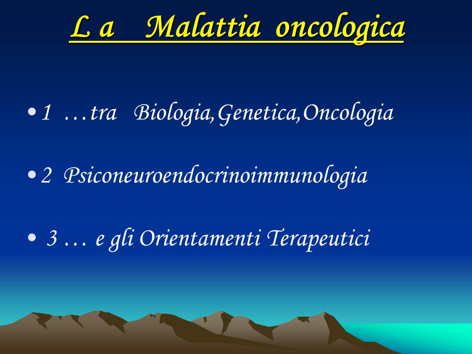 L a Malattia oncologica 1 …tra Biologia,Genetica,Oncologia 2 Psiconeuroendocrinoimmunologia 3 … e gli Orientamenti Terapeutici