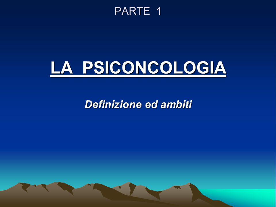 PARTE 1 LA PSICONCOLOGIA Definizione ed ambiti