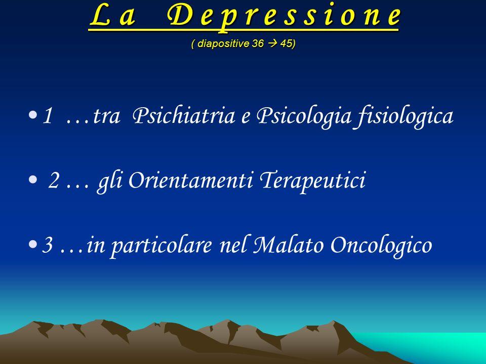 L a D e p r e s s i o n e ( diapositive 36  45) 1 …tra Psichiatria e Psicologia fisiologica 2 … gli Orientamenti Terapeutici 3 …in particolare nel Ma