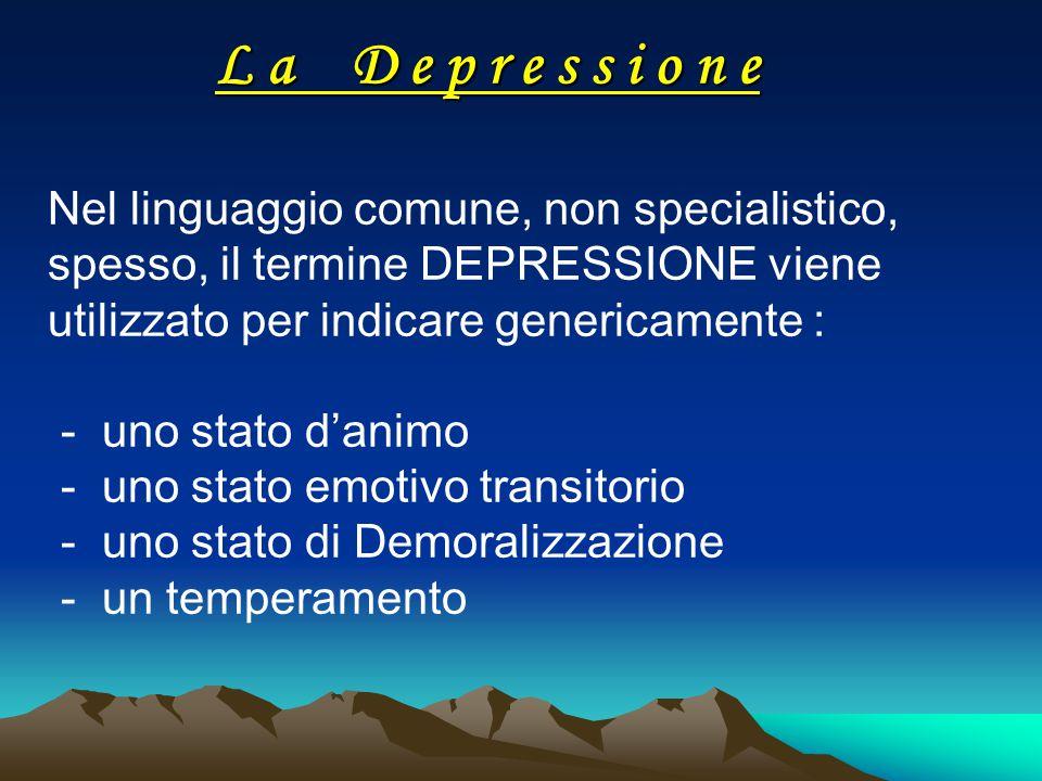 L a D e p r e s s i o n e Nel linguaggio comune, non specialistico, spesso, il termine DEPRESSIONE viene utilizzato per indicare genericamente : - uno