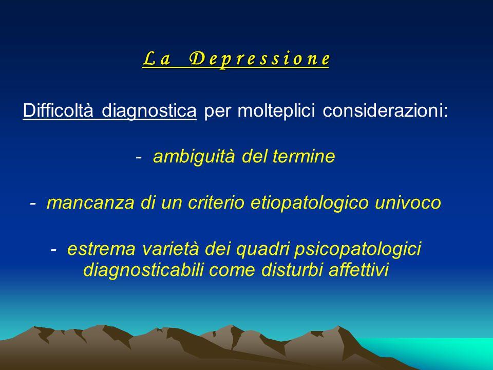 L a D e p r e s s i o n e L a D e p r e s s i o n e Difficoltà diagnostica per molteplici considerazioni: - ambiguità del termine - mancanza di un cri