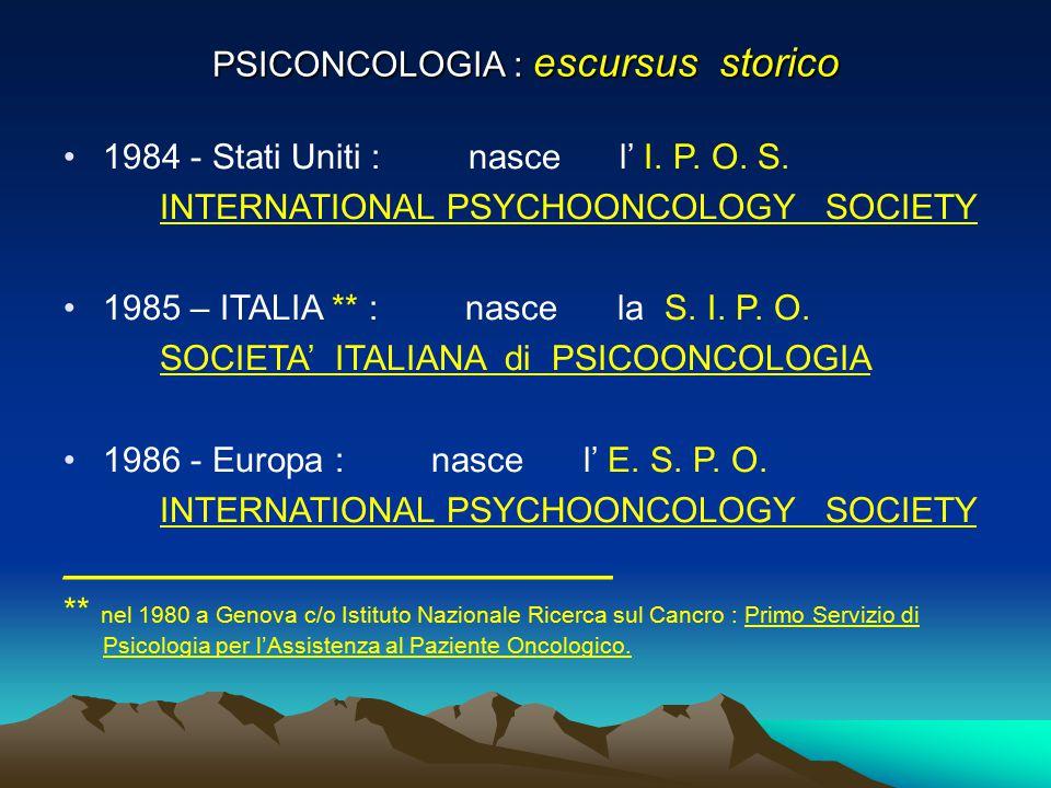 PSICONCOLOGIA : escursus storico 1984 - Stati Uniti : nasce l' I. P. O. S. INTERNATIONAL PSYCHOONCOLOGY SOCIETY 1985 – ITALIA ** : nasce la S. I. P. O