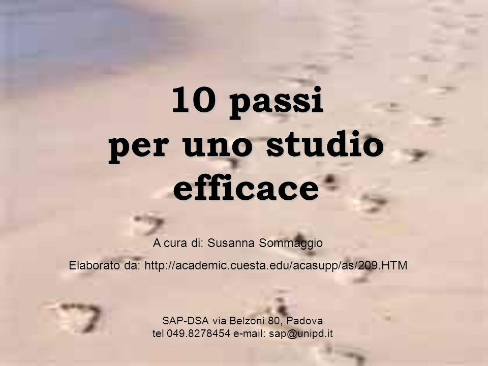 10 passi per uno studio efficace SAP-DSA via Belzoni 80, Padova tel 049.8278454 e-mail: sap@unipd.it A cura di: Susanna Sommaggio Elaborato da: http://academic.cuesta.edu/acasupp/as/209.HTM