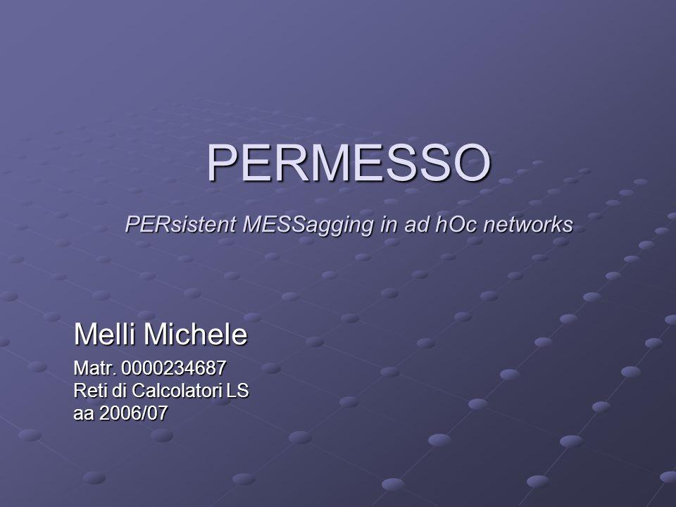 PERMESSO PERsistent MESSagging in ad hOc networks Melli Michele Matr. 0000234687 Reti di Calcolatori LS aa 2006/07