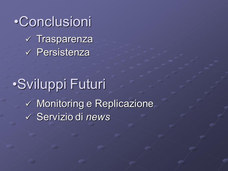 ConclusioniConclusioni Trasparenza Trasparenza Persistenza Persistenza Sviluppi FuturiSviluppi Futuri Monitoring e Replicazione Monitoring e Replicazione Servizio di news Servizio di news