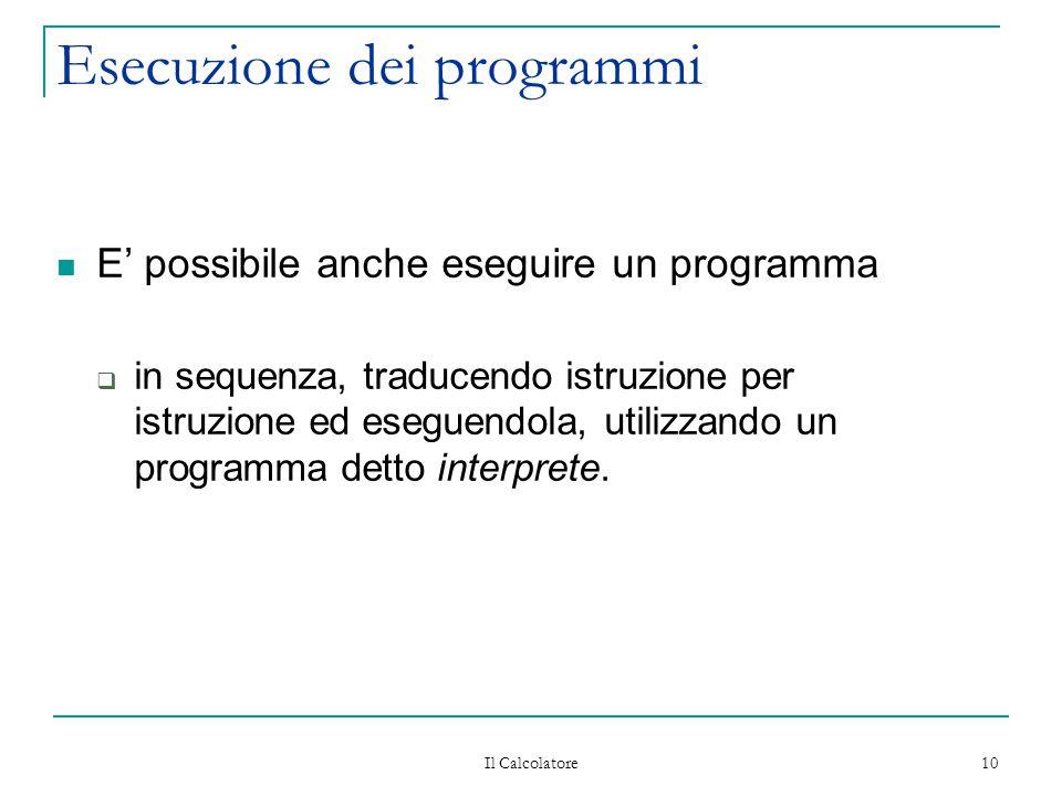 Il Calcolatore 10 Esecuzione dei programmi E' possibile anche eseguire un programma  in sequenza, traducendo istruzione per istruzione ed eseguendola, utilizzando un programma detto interprete.