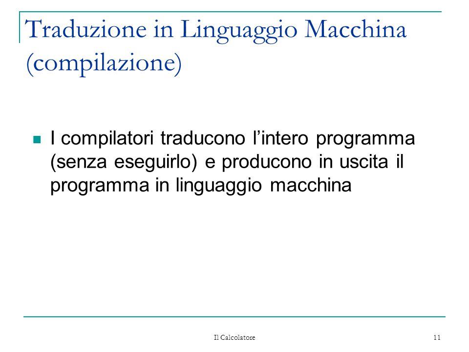 Il Calcolatore 11 Traduzione in Linguaggio Macchina (compilazione) I compilatori traducono l'intero programma (senza eseguirlo) e producono in uscita il programma in linguaggio macchina
