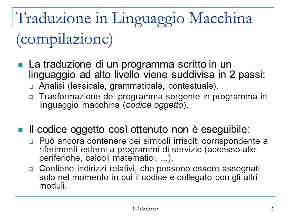 Il Calcolatore 12 Traduzione in Linguaggio Macchina (compilazione) La traduzione di un programma scritto in un linguaggio ad alto livello viene suddivisa in 2 passi:  Analisi (lessicale, grammaticale, contestuale).