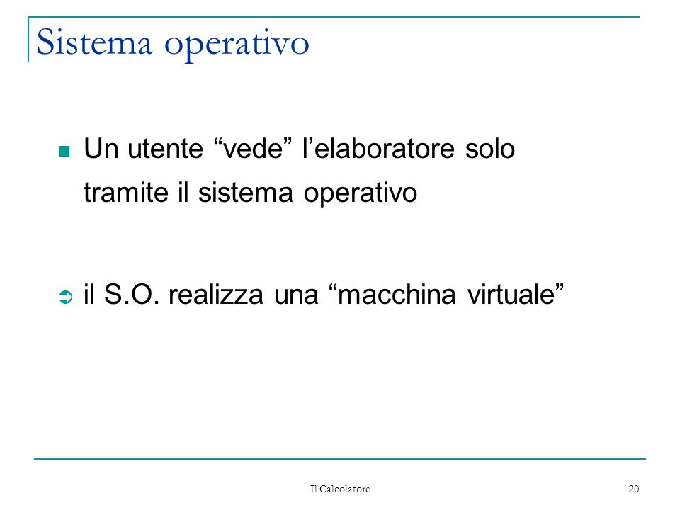 Il Calcolatore 20 Sistema operativo Un utente vede l'elaboratore solo tramite il sistema operativo Ü il S.O.