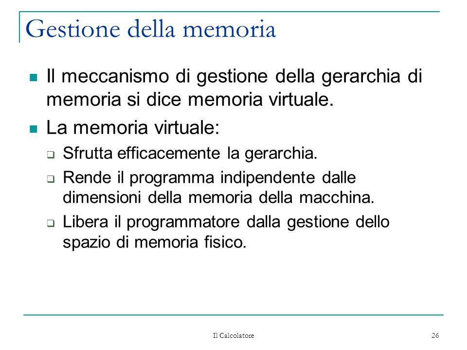 Il Calcolatore 26 Gestione della memoria Il meccanismo di gestione della gerarchia di memoria si dice memoria virtuale.