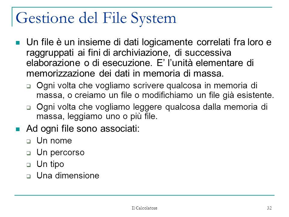 Il Calcolatore 32 Gestione del File System Un file è un insieme di dati logicamente correlati fra loro e raggruppati ai fini di archiviazione, di successiva elaborazione o di esecuzione.