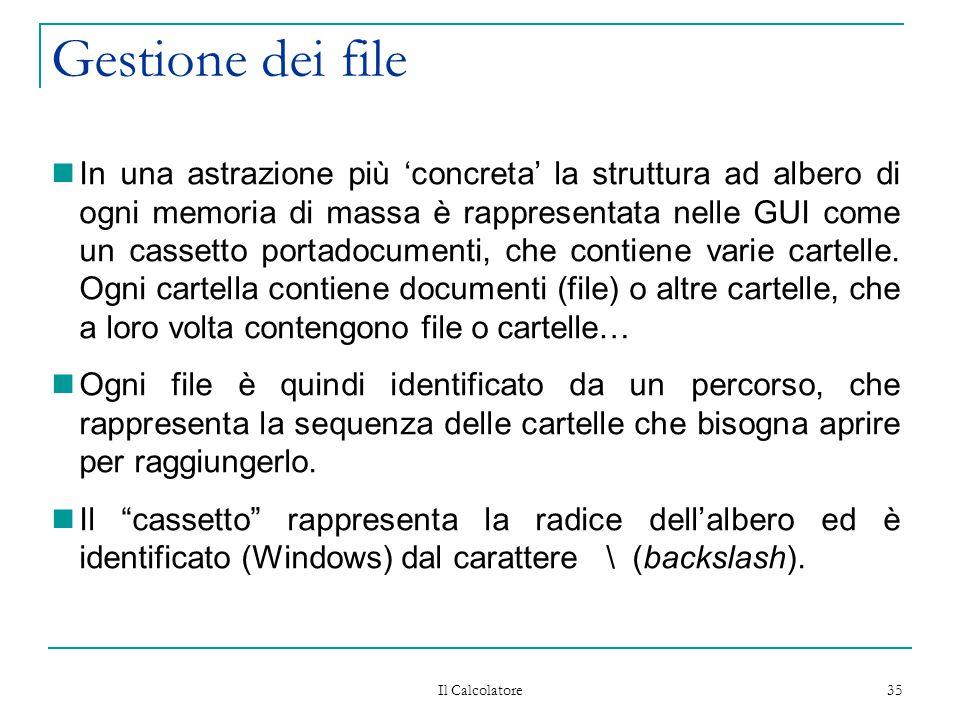 Il Calcolatore 35 Gestione dei file In una astrazione più 'concreta' la struttura ad albero di ogni memoria di massa è rappresentata nelle GUI come un cassetto portadocumenti, che contiene varie cartelle.