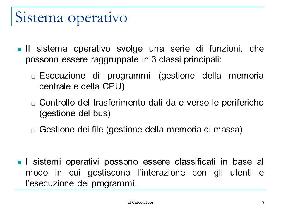 Il Calcolatore 8 Sistema operativo Il sistema operativo svolge una serie di funzioni, che possono essere raggruppate in 3 classi principali:  Esecuzione di programmi (gestione della memoria centrale e della CPU)  Controllo del trasferimento dati da e verso le periferiche (gestione del bus)  Gestione dei file (gestione della memoria di massa) I sistemi operativi possono essere classificati in base al modo in cui gestiscono l'interazione con gli utenti e l'esecuzione dei programmi.